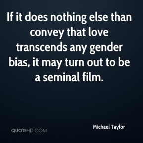 Michael Taylor  - If it does nothing else than convey that love transcends any gender bias, it may turn out to be a seminal film.