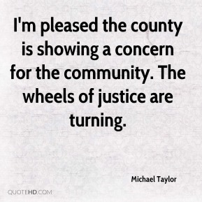 Michael Taylor  - I'm pleased the county is showing a concern for the community. The wheels of justice are turning.