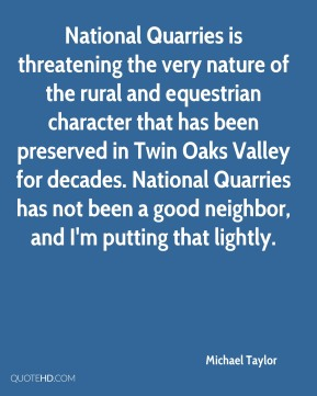 Michael Taylor  - National Quarries is threatening the very nature of the rural and equestrian character that has been preserved in Twin Oaks Valley for decades. National Quarries has not been a good neighbor, and I'm putting that lightly.