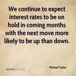Michael Taylor  - We continue to expect interest rates to be on hold in coming months with the next move more likely to be up than down.