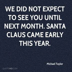 We did not expect to see you until next month. Santa Claus came early this year.