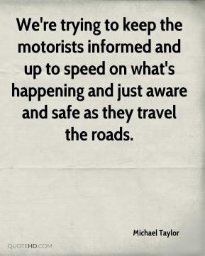 We're trying to keep the motorists informed and up to speed on what's happening and just aware and safe as they travel the roads.