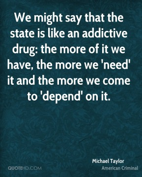 We might say that the state is like an addictive drug: the more of it we have, the more we 'need' it and the more we come to 'depend' on it.