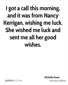 Michelle Kwan - I got a call this morning, and it was from Nancy Kerrigan, wishing me luck. She wished me luck and sent me all her good wishes.