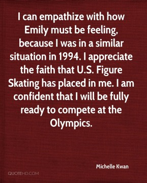 I can empathize with how Emily must be feeling, because I was in a similar situation in 1994. I appreciate the faith that U.S. Figure Skating has placed in me. I am confident that I will be fully ready to compete at the Olympics.