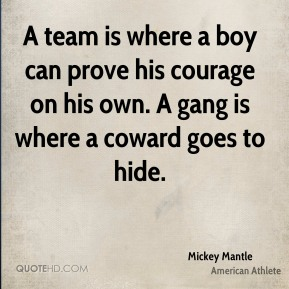 A team is where a boy can prove his courage on his own. A gang is where a coward goes to hide.