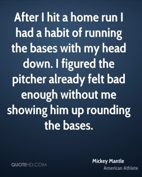 Mickey Mantle - After I hit a home run I had a habit of running the bases with my head down. I figured the pitcher already felt bad enough without me showing him up rounding the bases.