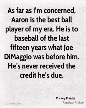 Mickey Mantle - As far as I'm concerned, Aaron is the best ball player of my era. He is to baseball of the last fifteen years what Joe DiMaggio was before him. He's never received the credit he's due.