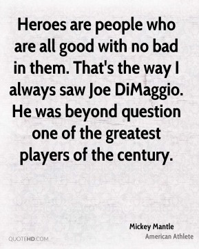 Heroes are people who are all good with no bad in them. That's the way I always saw Joe DiMaggio. He was beyond question one of the greatest players of the century.
