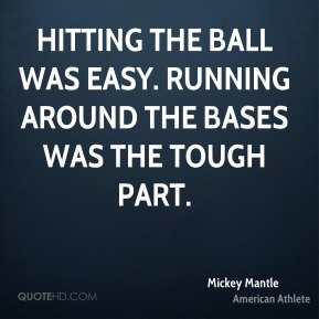 Mickey Mantle - Hitting the ball was easy. Running around the bases was the tough part.