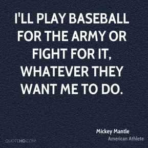 I'll play baseball for the Army or fight for it, whatever they want me to do.