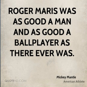 Roger Maris was as good a man and as good a ballplayer as there ever was.