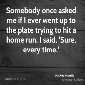Somebody once asked me if I ever went up to the plate trying to hit a home run. I said, 'Sure, every time.'