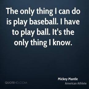 The only thing I can do is play baseball. I have to play ball. It's the only thing I know.