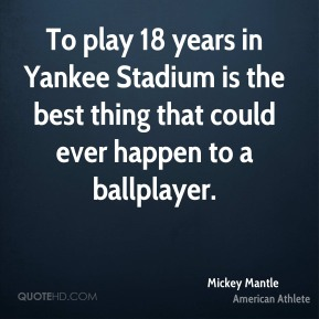 To play 18 years in Yankee Stadium is the best thing that could ever happen to a ballplayer.