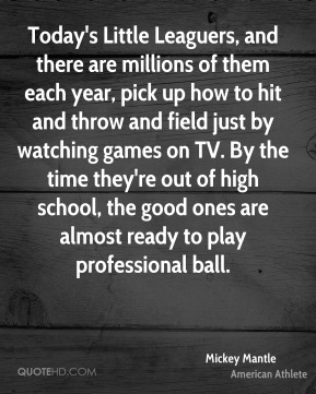 Mickey Mantle - Today's Little Leaguers, and there are millions of them each year, pick up how to hit and throw and field just by watching games on TV. By the time they're out of high school, the good ones are almost ready to play professional ball.