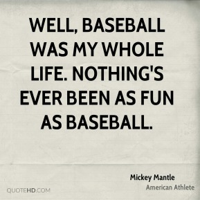 Well, baseball was my whole life. Nothing's ever been as fun as baseball.