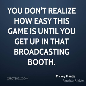 You don't realize how easy this game is until you get up in that broadcasting booth.