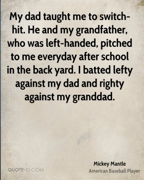 Mickey Mantle  - My dad taught me to switch-hit. He and my grandfather, who was left-handed, pitched to me everyday after school in the back yard. I batted lefty against my dad and righty against my granddad.