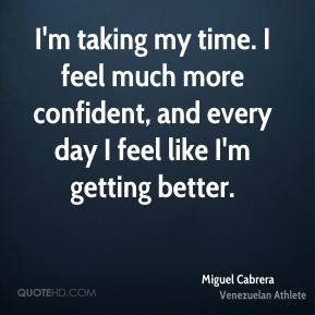 Miguel Cabrera - I'm taking my time. I feel much more confident, and every day I feel like I'm getting better.