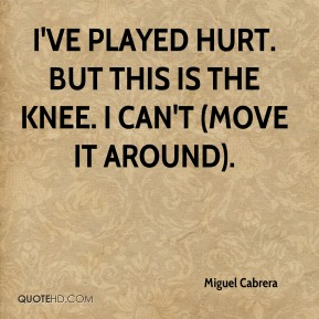 Miguel Cabrera  - I've played hurt. But this is the knee. I can't (move it around).