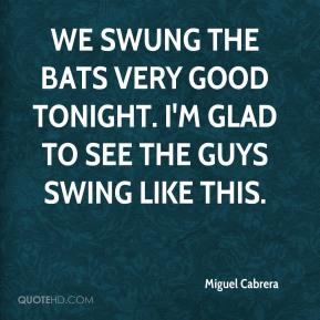 We swung the bats very good tonight. I'm glad to see the guys swing like this.