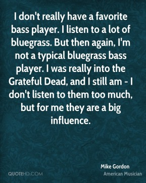 I don't really have a favorite bass player. I listen to a lot of bluegrass. But then again, I'm not a typical bluegrass bass player. I was really into the Grateful Dead, and I still am - I don't listen to them too much, but for me they are a big influence.