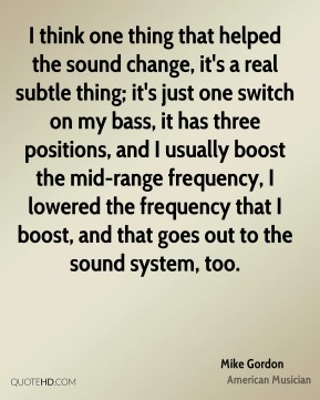 I think one thing that helped the sound change, it's a real subtle thing; it's just one switch on my bass, it has three positions, and I usually boost the mid-range frequency, I lowered the frequency that I boost, and that goes out to the sound system, too.