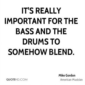 Mike Gordon - It's really important for the bass and the drums to somehow blend.
