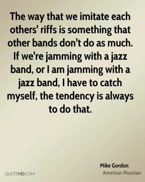 The way that we imitate each others' riffs is something that other bands don't do as much. If we're jamming with a jazz band, or I am jamming with a jazz band, I have to catch myself, the tendency is always to do that.