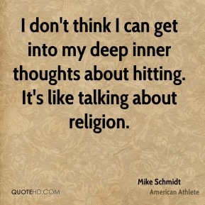 Mike Schmidt - I don't think I can get into my deep inner thoughts about hitting. It's like talking about religion.