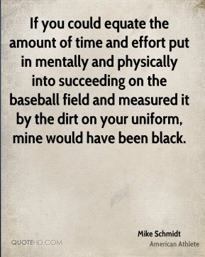Mike Schmidt - If you could equate the amount of time and effort put in mentally and physically into succeeding on the baseball field and measured it by the dirt on your uniform, mine would have been black.