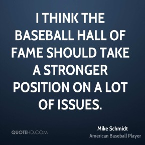 Mike Schmidt  - I think the Baseball Hall of Fame should take a stronger position on a lot of issues.