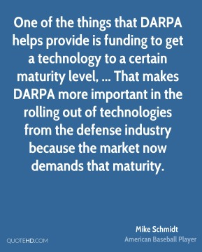 Mike Schmidt  - One of the things that DARPA helps provide is funding to get a technology to a certain maturity level, ... That makes DARPA more important in the rolling out of technologies from the defense industry because the market now demands that maturity.