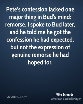 Mike Schmidt  - Pete's confession lacked one major thing in Bud's mind: remorse. I spoke to Bud later, and he told me he got the confession he had expected, but not the expression of genuine remorse he had hoped for.