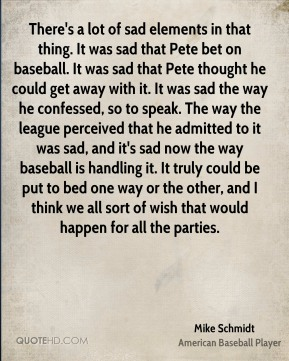 Mike Schmidt  - There's a lot of sad elements in that thing. It was sad that Pete bet on baseball. It was sad that Pete thought he could get away with it. It was sad the way he confessed, so to speak. The way the league perceived that he admitted to it was sad, and it's sad now the way baseball is handling it. It truly could be put to bed one way or the other, and I think we all sort of wish that would happen for all the parties.