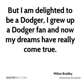 But I am delighted to be a Dodger, I grew up a Dodger fan and now my dreams have really come true.