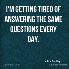 Milton Bradley - I'm getting tired of answering the same questions every day.