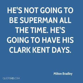 Milton Bradley  - He's not going to be Superman all the time. He's going to have his Clark Kent days.