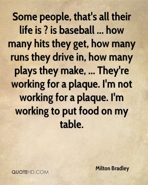Milton Bradley  - Some people, that's all their life is ? is baseball ... how many hits they get, how many runs they drive in, how many plays they make, ... They're working for a plaque. I'm not working for a plaque. I'm working to put food on my table.
