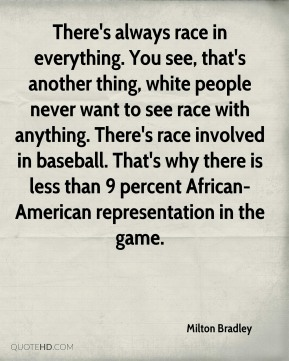Milton Bradley  - There's always race in everything. You see, that's another thing, white people never want to see race with anything. There's race involved in baseball. That's why there is less than 9 percent African-American representation in the game.