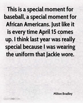 Milton Bradley  - This is a special moment for baseball, a special moment for African Americans. Just like it is every time April 15 comes up. I think last year was really special because I was wearing the uniform that Jackie wore.