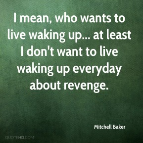 Mitchell Baker - I mean, who wants to live waking up... at least I don't want to live waking up everyday about revenge.
