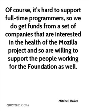 Mitchell Baker - Of course, it's hard to support full-time programmers, so we do get funds from a set of companies that are interested in the health of the Mozilla project and so are willing to support the people working for the Foundation as well.