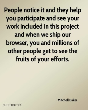 Mitchell Baker - People notice it and they help you participate and see your work included in this project and when we ship our browser, you and millions of other people get to see the fruits of your efforts.