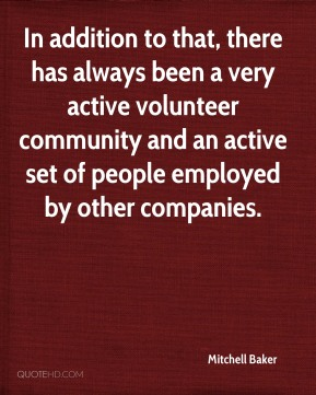 In addition to that, there has always been a very active volunteer community and an active set of people employed by other companies.