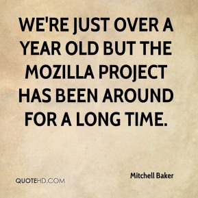 We're just over a year old but the Mozilla project has been around for a long time.