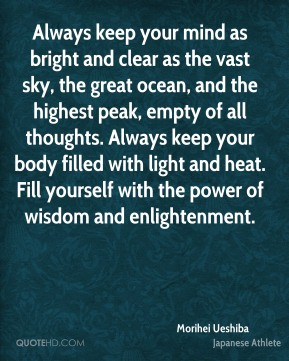 Morihei Ueshiba - Always keep your mind as bright and clear as the vast sky, the great ocean, and the highest peak, empty of all thoughts. Always keep your body filled with light and heat. Fill yourself with the power of wisdom and enlightenment.