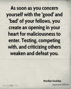 As soon as you concern yourself with the 'good' and 'bad' of your fellows, you create an opening in your heart for maliciousness to enter. Testing, competing with, and criticizing others weaken and defeat you.
