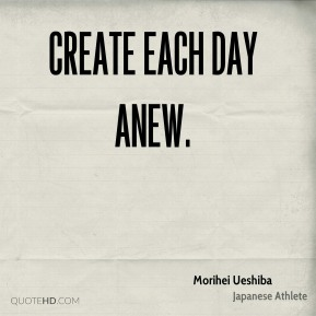 Create each day anew.